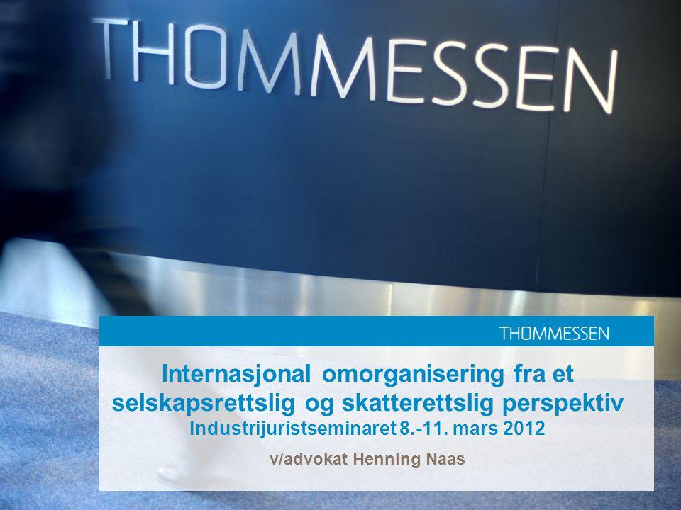 Internasjonal omorganisering fra et selskapsrettslig og skatterettslig perspektiv Industrijuristseminaret 8.-11. mars 2012 v/advokat Henning Naas