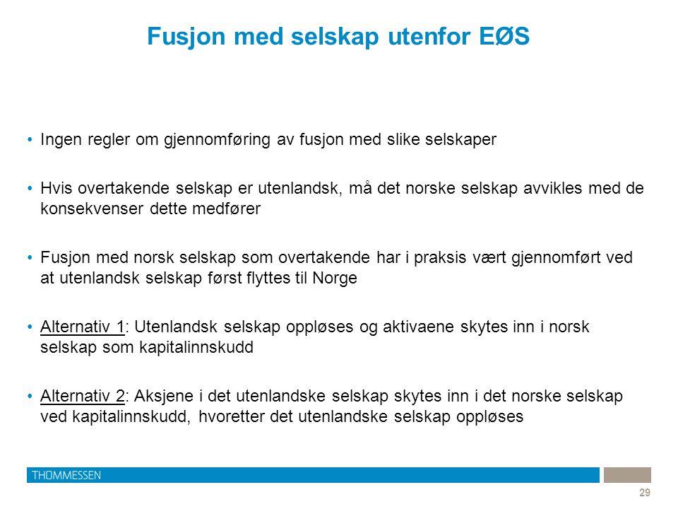 Fusjon med selskap utenfor EØS 29 •Ingen regler om gjennomføring av fusjon med slike selskaper •Hvis overtakende selskap er utenlandsk, må det norske