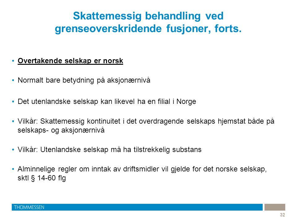 Skattemessig behandling ved grenseoverskridende fusjoner, forts. 32 •Overtakende selskap er norsk •Normalt bare betydning på aksjonærnivå •Det utenlan