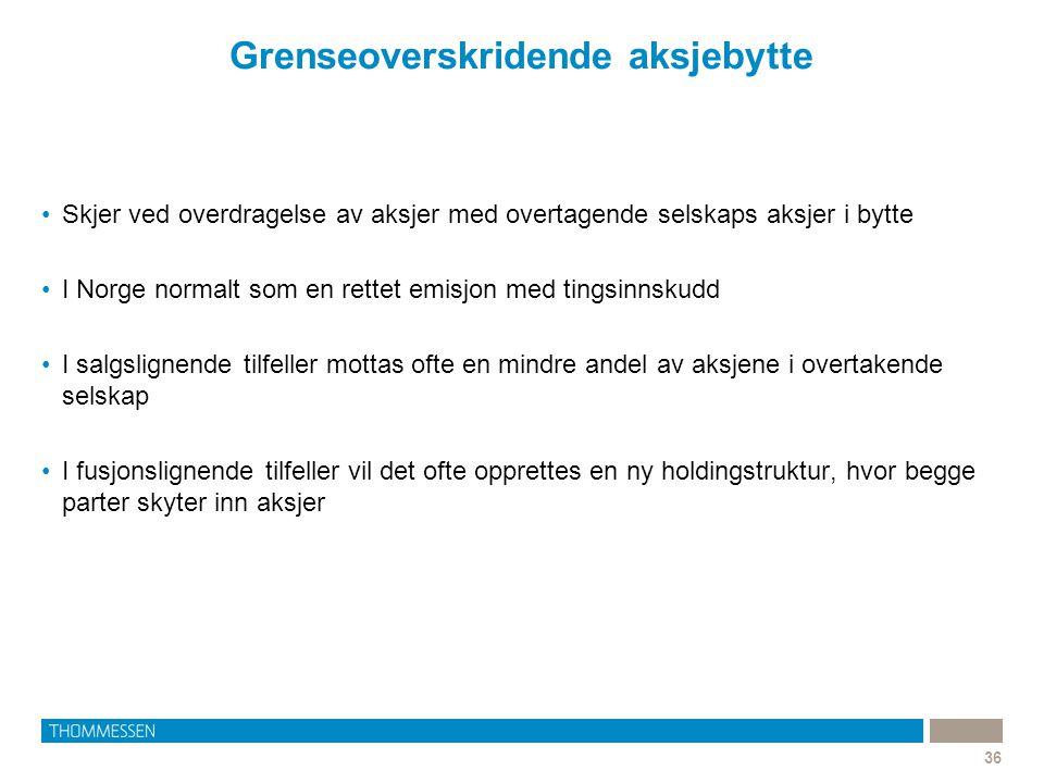 Grenseoverskridende aksjebytte 36 •Skjer ved overdragelse av aksjer med overtagende selskaps aksjer i bytte •I Norge normalt som en rettet emisjon med