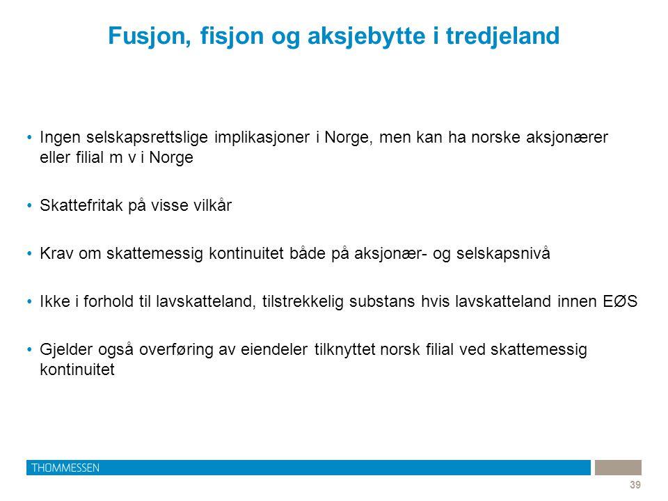 Fusjon, fisjon og aksjebytte i tredjeland 39 •Ingen selskapsrettslige implikasjoner i Norge, men kan ha norske aksjonærer eller filial m v i Norge •Sk