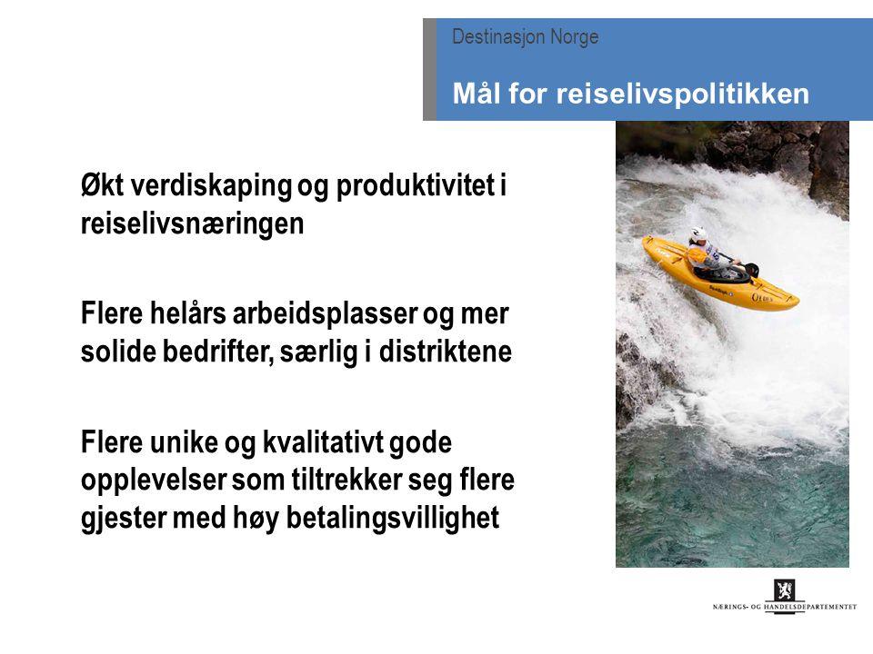 Økt verdiskaping og produktivitet i reiselivsnæringen Flere helårs arbeidsplasser og mer solide bedrifter, særlig i distriktene Flere unike og kvalitativt gode opplevelser som tiltrekker seg flere gjester med høy betalingsvillighet Destinasjon Norge Mål for reiselivspolitikken