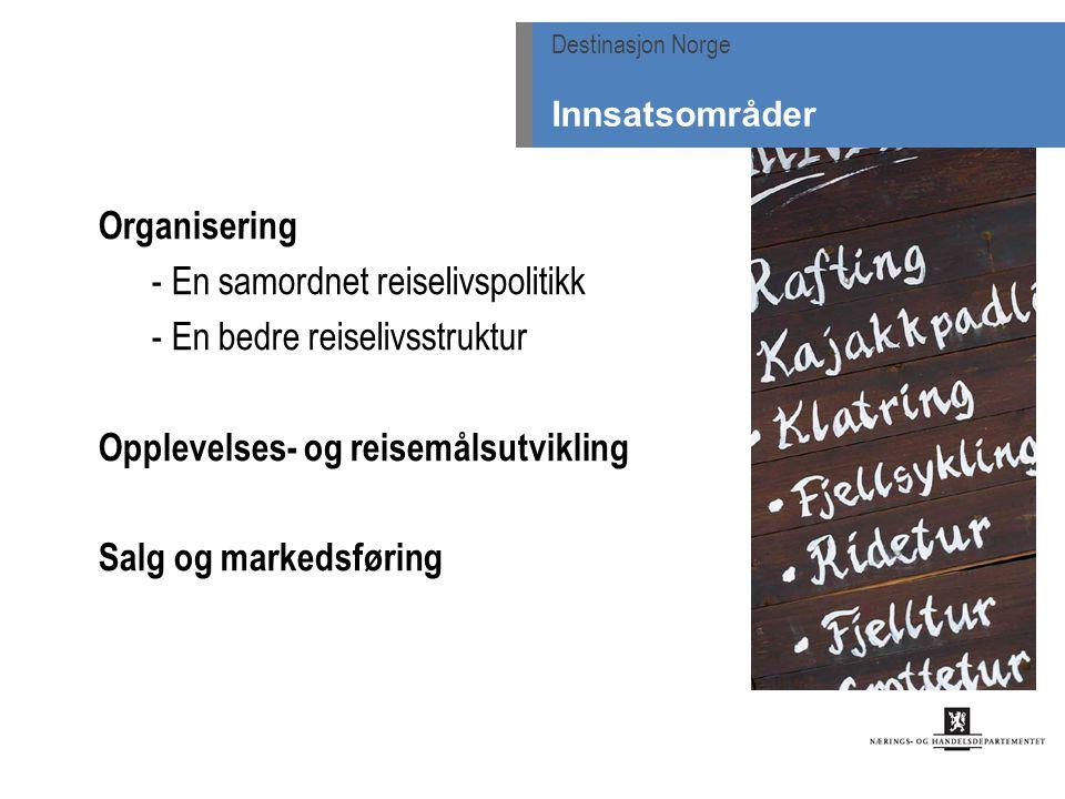 Organisering - En samordnet reiselivspolitikk - En bedre reiselivsstruktur Opplevelses- og reisemålsutvikling Salg og markedsføring Destinasjon Norge Innsatsområder