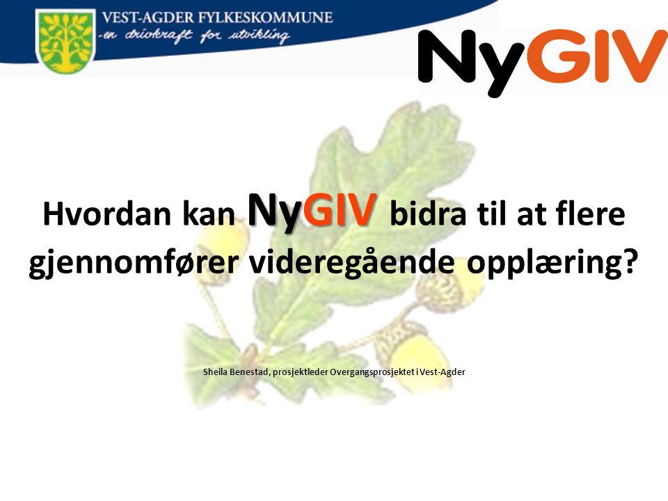 NyGIV Hvordan kan NyGIV bidra til at flere gjennomfører videregående opplæring? Sheila Benestad, prosjektleder Overgangsprosjektet i Vest-Agder
