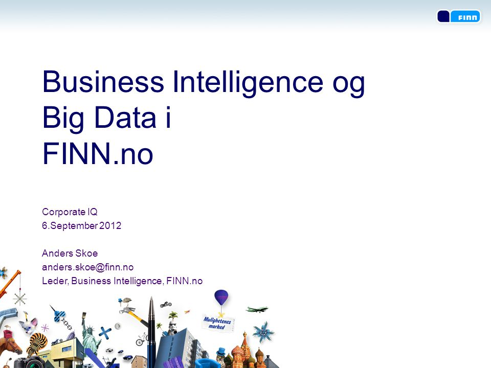 Business Intelligence og Big Data i FINN.no Corporate IQ 6.September 2012 Anders Skoe anders.skoe@finn.no Leder, Business Intelligence, FINN.no
