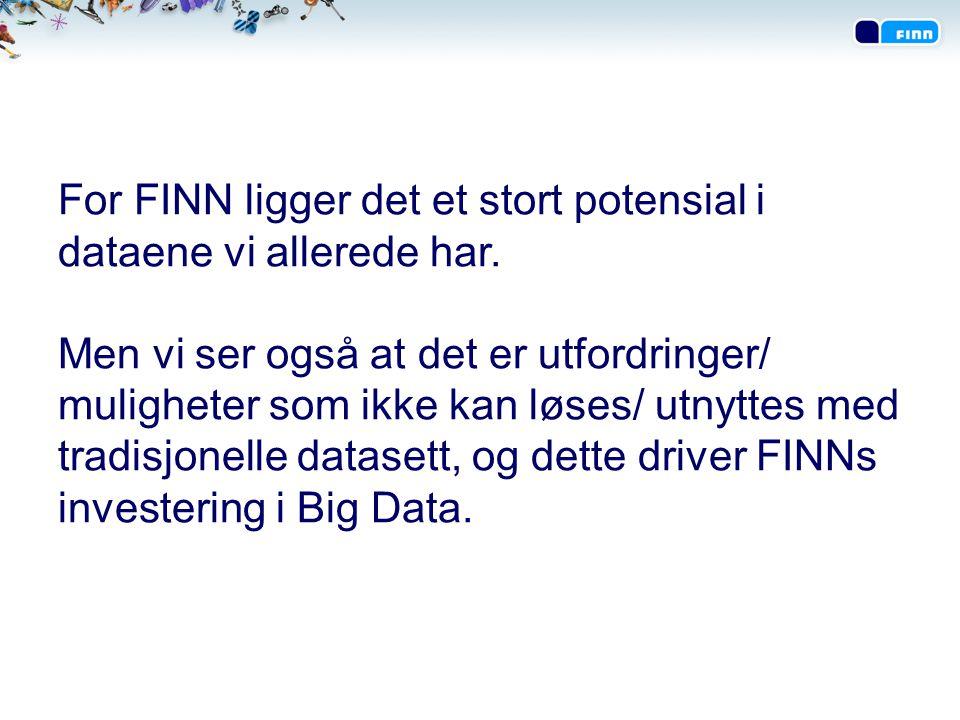 Vi bruker allerede Big Data for å forstå adferden til brukerne på FINN.no •I 2011 brukte hver av oss i snitt 19,5 timer på FINN-surfing og i topp-uker er over 3 millioner unike brukere på besøk.