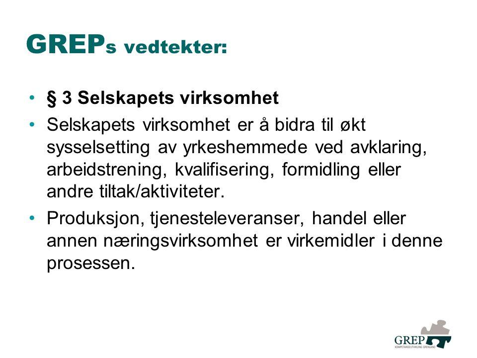 GREP s vedtekter: •§ 3 Selskapets virksomhet •Selskapets virksomhet er å bidra til økt sysselsetting av yrkeshemmede ved avklaring, arbeidstrening, kvalifisering, formidling eller andre tiltak/aktiviteter.