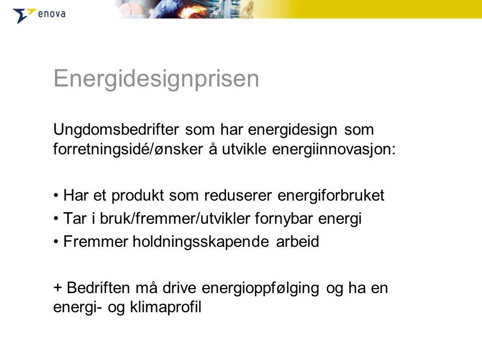 Energidesignprisen Ungdomsbedrifter som har energidesign som forretningsidé/ønsker å utvikle energiinnovasjon: • Har et produkt som reduserer energiforbruket • Tar i bruk/fremmer/utvikler fornybar energi • Fremmer holdningsskapende arbeid + Bedriften må drive energioppfølging og ha en energi- og klimaprofil