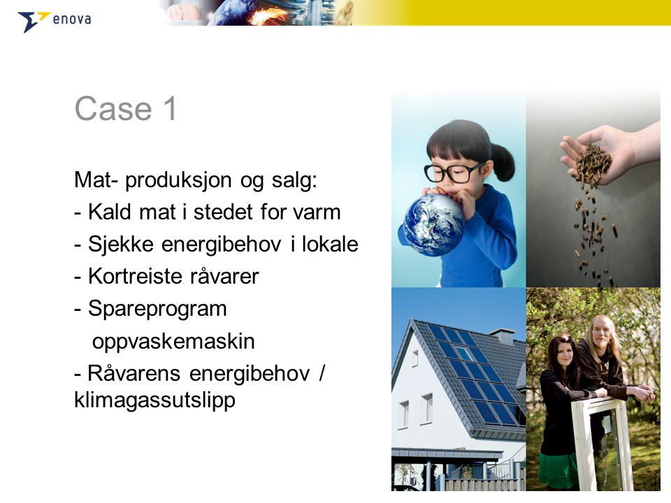 Case 1 Mat- produksjon og salg: - Kald mat i stedet for varm - Sjekke energibehov i lokale - Kortreiste råvarer - Spareprogram oppvaskemaskin - Råvarens energibehov / klimagassutslipp