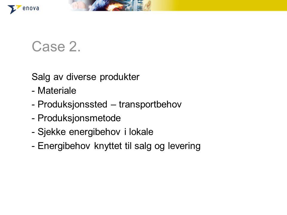 Case 2. Salg av diverse produkter - Materiale - Produksjonssted – transportbehov - Produksjonsmetode - Sjekke energibehov i lokale - Energibehov knytt
