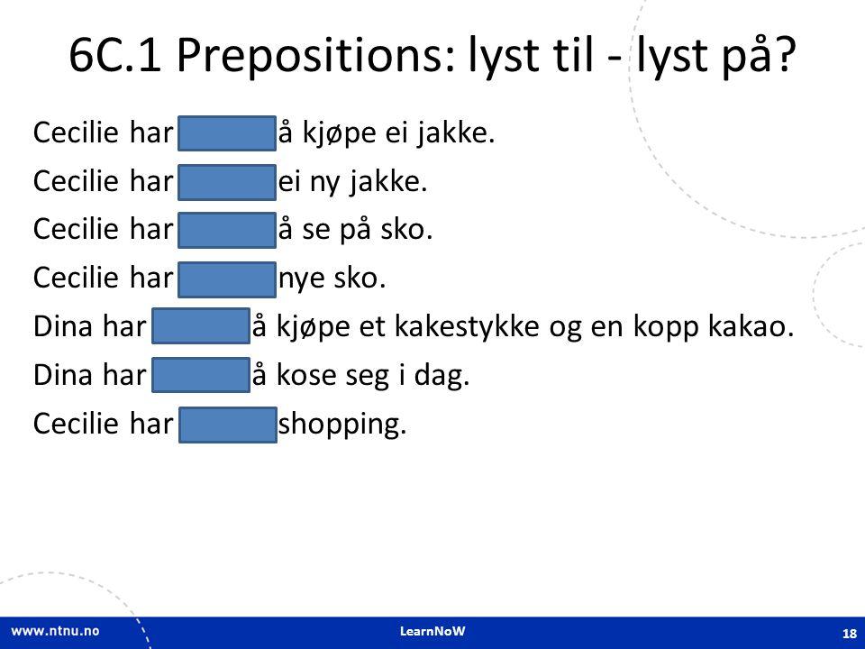 LearnNoW 6C.1 Prepositions: lyst til - lyst på? Cecilie har lyst til å kjøpe ei jakke. Cecilie har lyst på ei ny jakke. Cecilie har lyst til å se på s