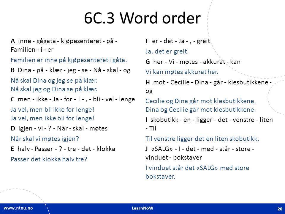 LearnNoW 6C.3 Word order A inne - gågata - kjøpesenteret - på - Familien - i - er Familien er inne på kjøpesenteret i gåta. B Dina - på - klær - jeg -
