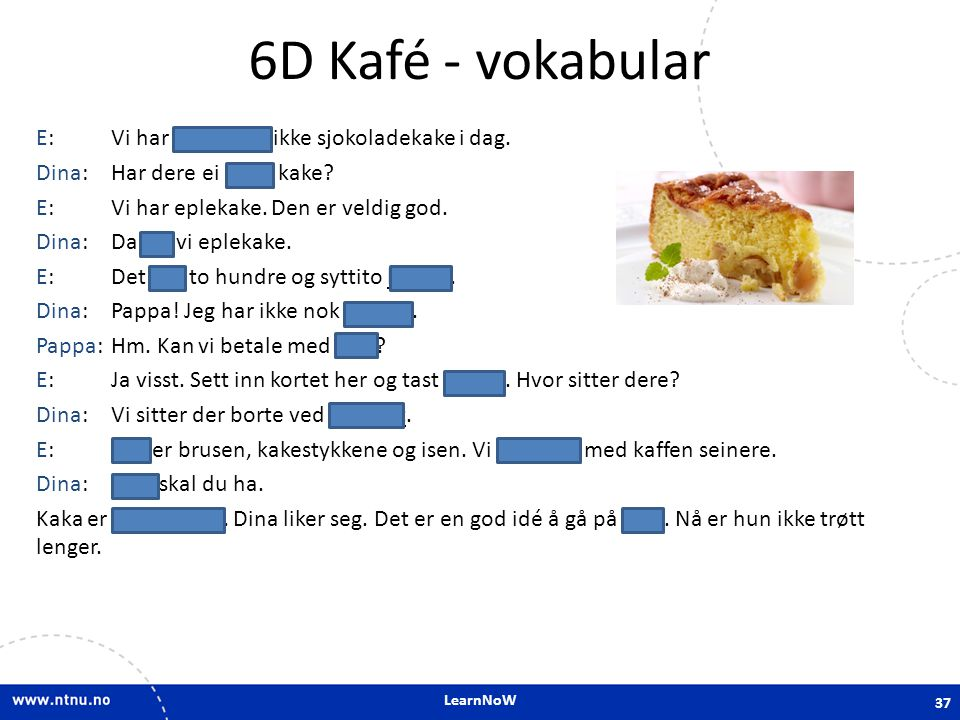 LearnNoW 6D Kafé - vokabular E:Vi har dessverre ikke sjokoladekake i dag. Dina:Har dere ei anna kake? E:Vi har eplekake. Den er veldig god. Dina:Da ta