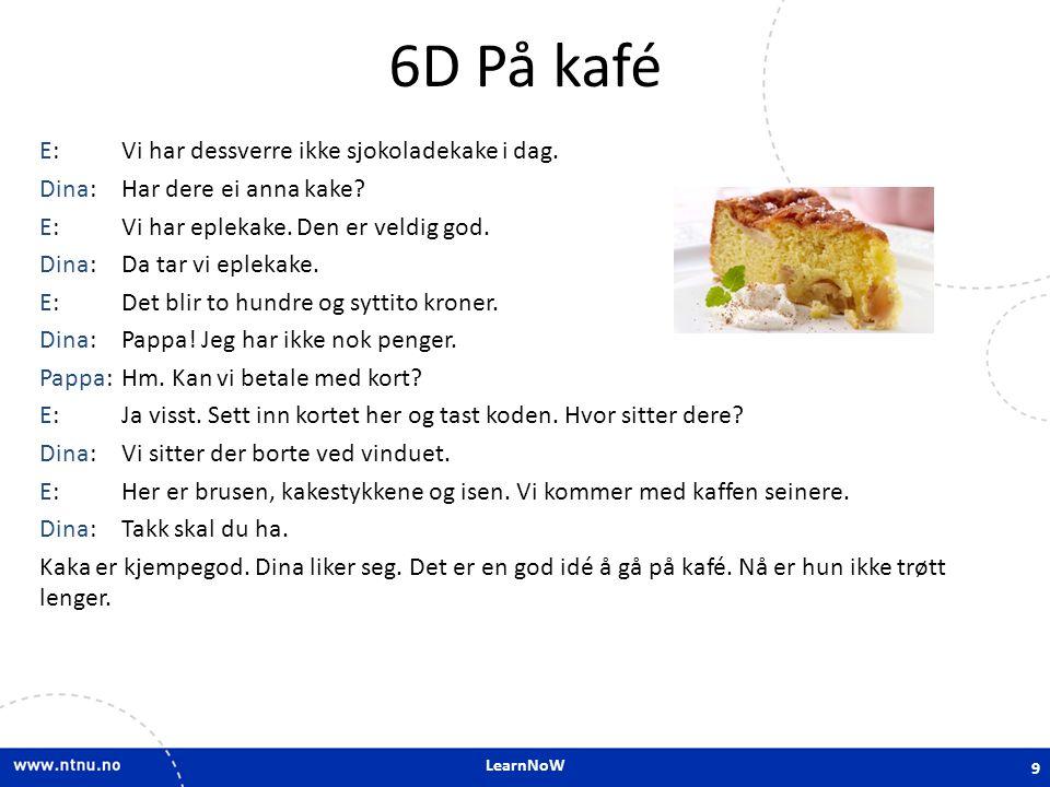 LearnNoW 6D På kafé E:Vi har dessverre ikke sjokoladekake i dag. Dina:Har dere ei anna kake? E:Vi har eplekake. Den er veldig god. Dina:Da tar vi eple
