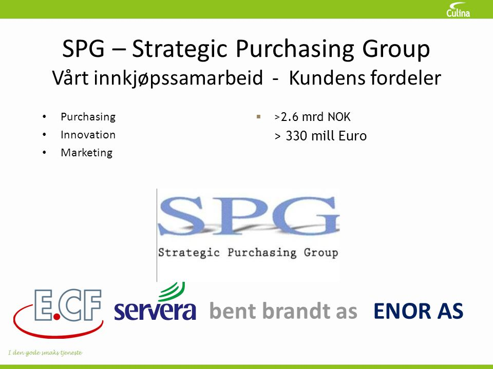 SPG – Strategic Purchasing Group Vårt innkjøpssamarbeid - Kundens fordeler bent brandt as • Purchasing • Innovation • Marketing  >2.6 mrd NOK > 330 m