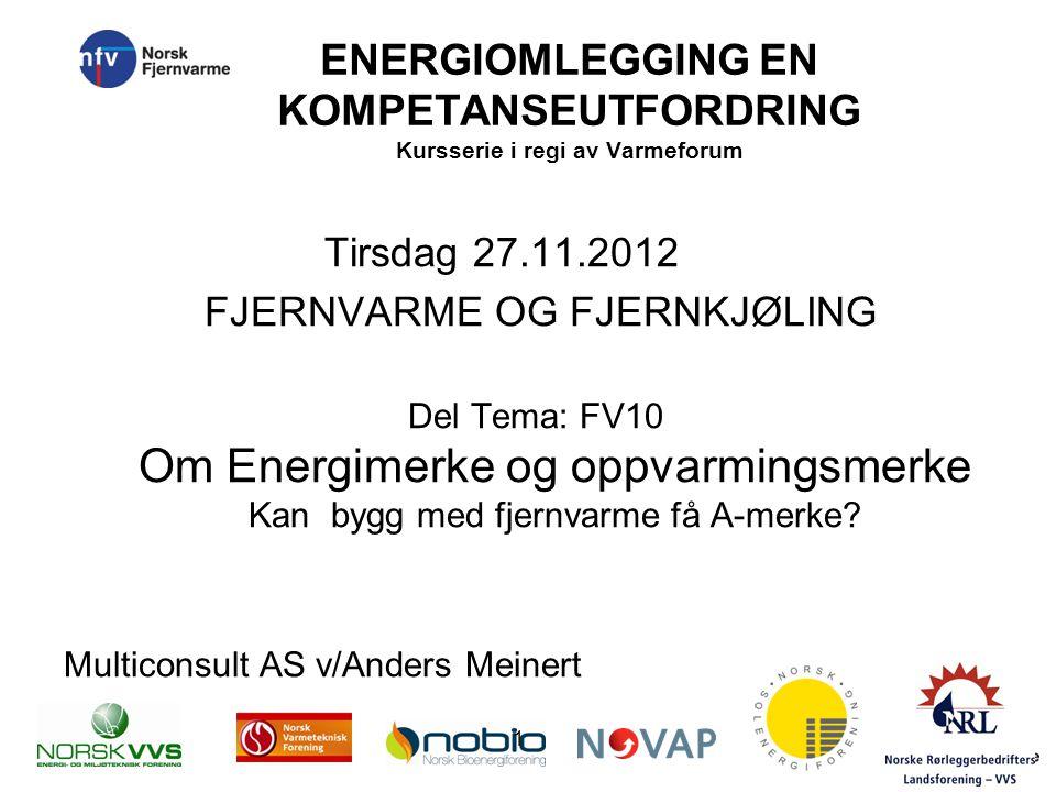 ENERGIOMLEGGING EN KOMPETANSEUTFORDRING Kursserie i regi av Varmeforum Tirsdag 27.11.2012 FJERNVARME OG FJERNKJØLING Del Tema: FV10 Om Energimerke og