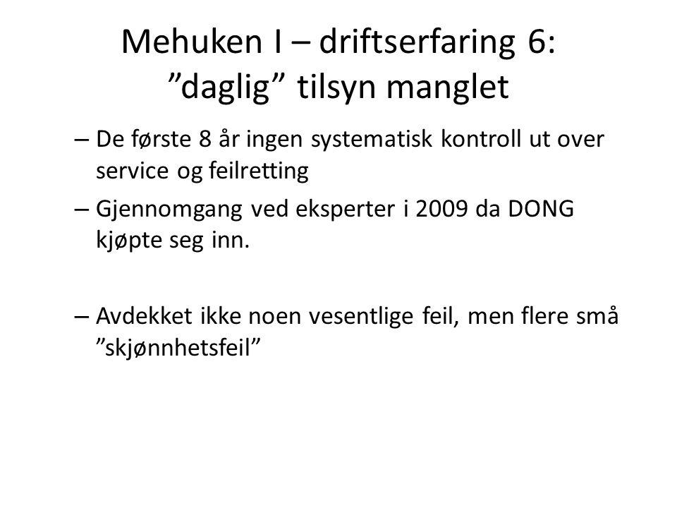 Mehuken I – driftserfaring 6: daglig tilsyn manglet – De første 8 år ingen systematisk kontroll ut over service og feilretting – Gjennomgang ved eksperter i 2009 da DONG kjøpte seg inn.