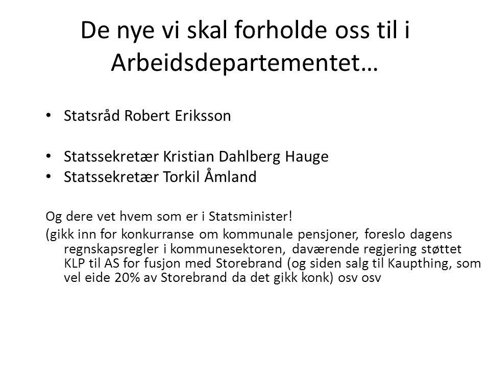 De nye vi skal forholde oss til i Arbeidsdepartementet… • Statsråd Robert Eriksson • Statssekretær Kristian Dahlberg Hauge • Statssekretær Torkil Åmland Og dere vet hvem som er i Statsminister.