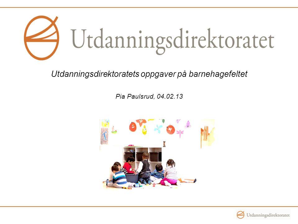 Utdanningsdirektoratets oppgaver på barnehagefeltet Pia Paulsrud, 04.02.13