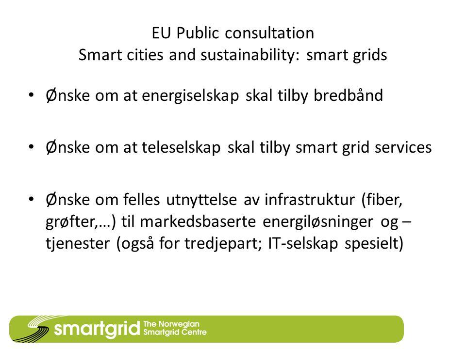 EU Public consultation Smart cities and sustainability: smart grids • Ønske om at energiselskap skal tilby bredbånd • Ønske om at teleselskap skal tilby smart grid services • Ønske om felles utnyttelse av infrastruktur (fiber, grøfter,…) til markedsbaserte energiløsninger og – tjenester (også for tredjepart; IT-selskap spesielt)