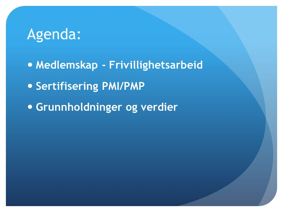 Agenda:  Medlemskap - Frivillighetsarbeid  Sertifisering PMI/PMP  Grunnholdninger og verdier
