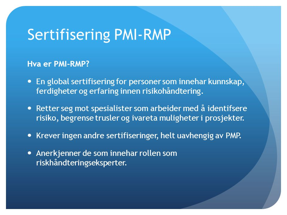 Sertifisering PMI-RMP Hva er PMI-RMP?  En global sertifisering for personer som innehar kunnskap, ferdigheter og erfaring innen risikohåndtering.  R