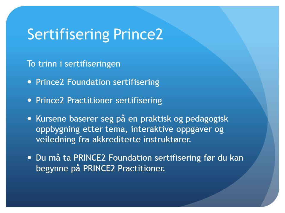 Sertifisering Prince2 To trinn i sertifiseringen  Prince2 Foundation sertifisering  Prince2 Practitioner sertifisering  Kursene baserer seg på en p