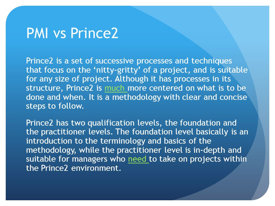 PMI vs Prince2 Prince2 is a set of successive processes and techniques that focus on the 'nitty-gritty' of a project, and is suitable for any size of