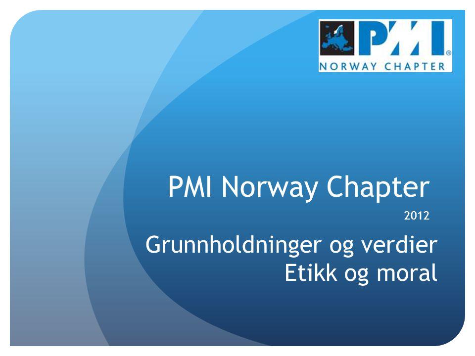 PMI Norway Chapter 2012 Grunnholdninger og verdier Etikk og moral