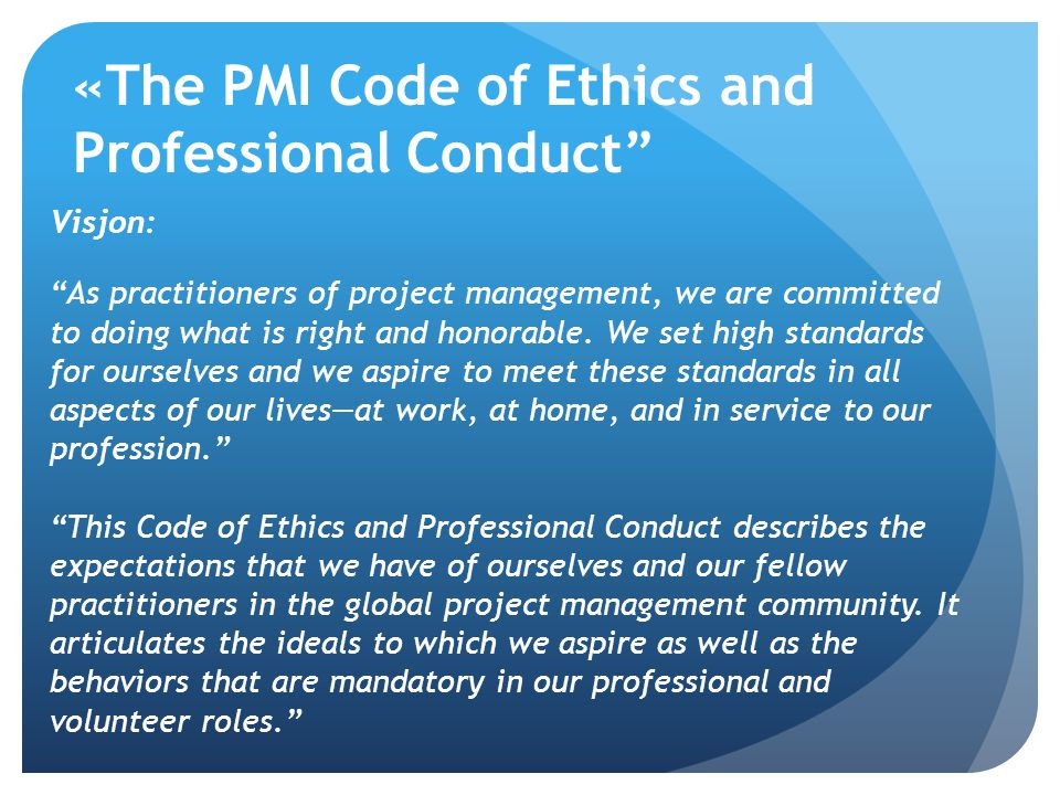 """«The PMI Code of Ethics and Professional Conduct"""" Visjon: """"As practitioners of project management, we are committed to doing what is right and honorab"""