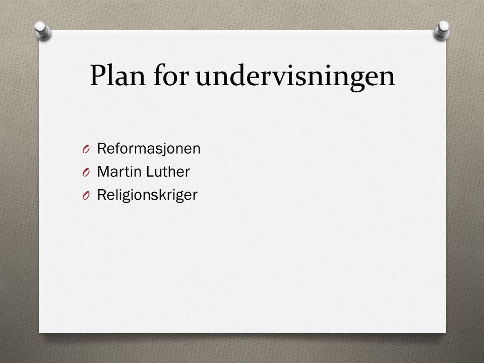 Plan for undervisningen O Reformasjonen O Martin Luther O Religionskriger