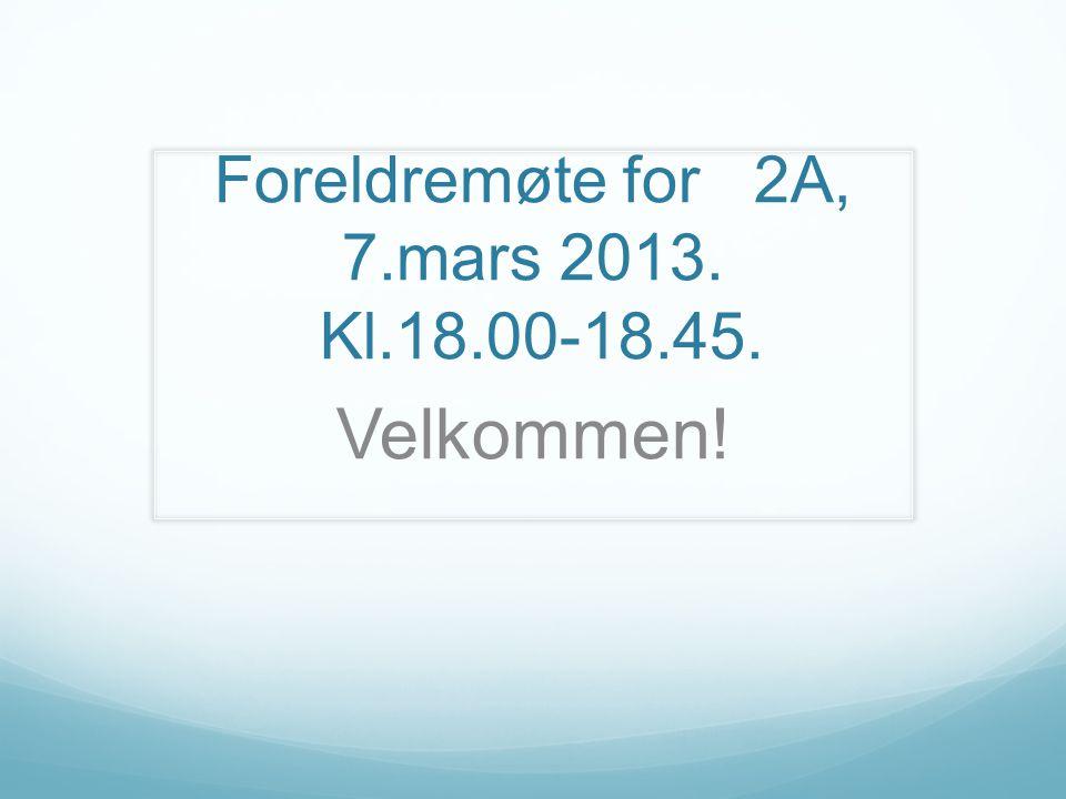 Foreldremøte for 2A, 7.mars 2013. Kl.18.00-18.45. Velkommen!