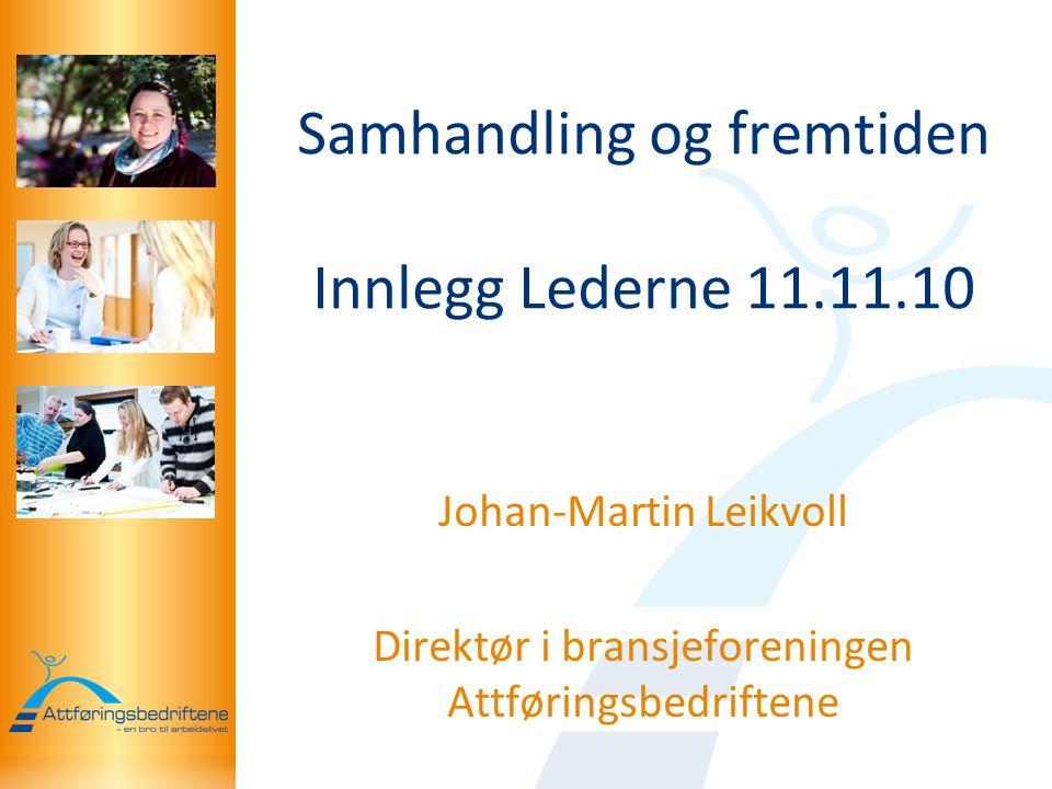 Samhandling og fremtiden Innlegg Lederne 11.11.10 Johan-Martin Leikvoll Direktør i bransjeforeningen Attføringsbedriftene