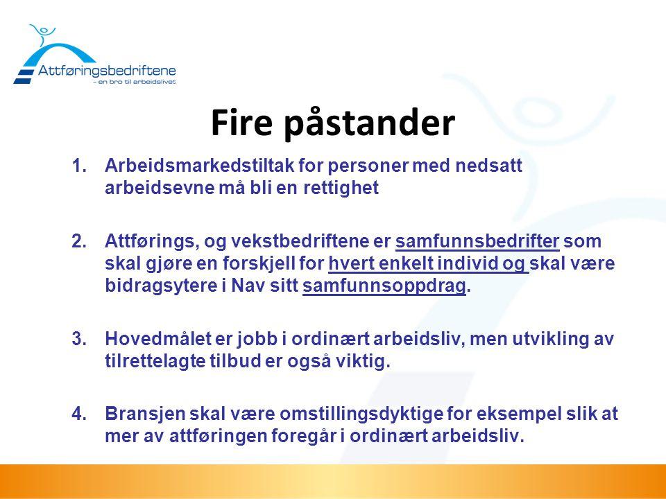 Fire påstander 1.Arbeidsmarkedstiltak for personer med nedsatt arbeidsevne må bli en rettighet 2.Attførings, og vekstbedriftene er samfunnsbedrifter s