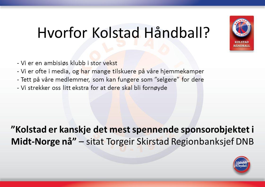 Hvorfor Kolstad Håndball? - Vi er en ambisiøs klubb i stor vekst - Vi er ofte i media, og har mange tilskuere på våre hjemmekamper - Tett på våre medl