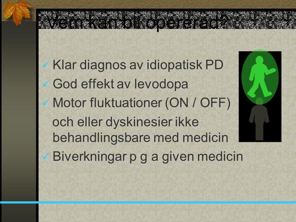 Vem kan bli opererad?  Klar diagnos av idiopatisk PD  God effekt av levodopa  Motor fluktuationer (ON / OFF) och eller dyskinesier ikke behandlings