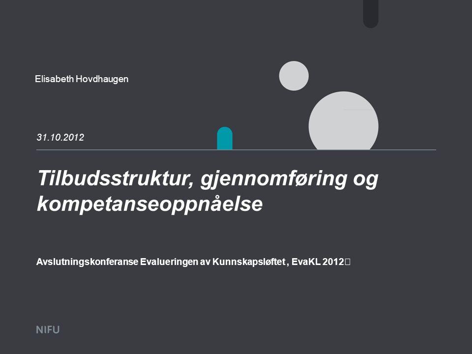Tilbudsstruktur, gjennomføring og kompetanseoppnåelse 31.10.2012 Elisabeth Hovdhaugen Avslutningskonferanse Evalueringen av Kunnskapsløftet, EvaKL 2012