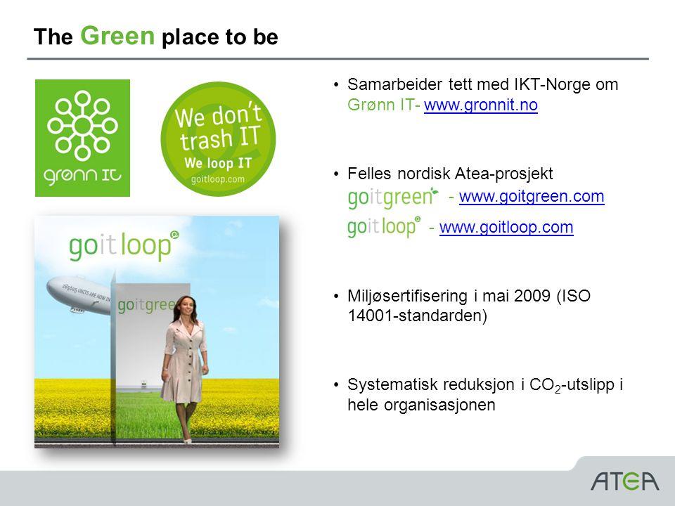 The Green place to be • Samarbeider tett med IKT-Norge om Grønn IT- www.gronnit.nowww.gronnit.no • Felles nordisk Atea-prosjekt - - www.goitgreen.comwww.goitgreen.com - www.goitloop.comwww.goitloop.com • Miljøsertifisering i mai 2009 (ISO 14001-standarden) • Systematisk reduksjon i CO 2 -utslipp i hele organisasjonen