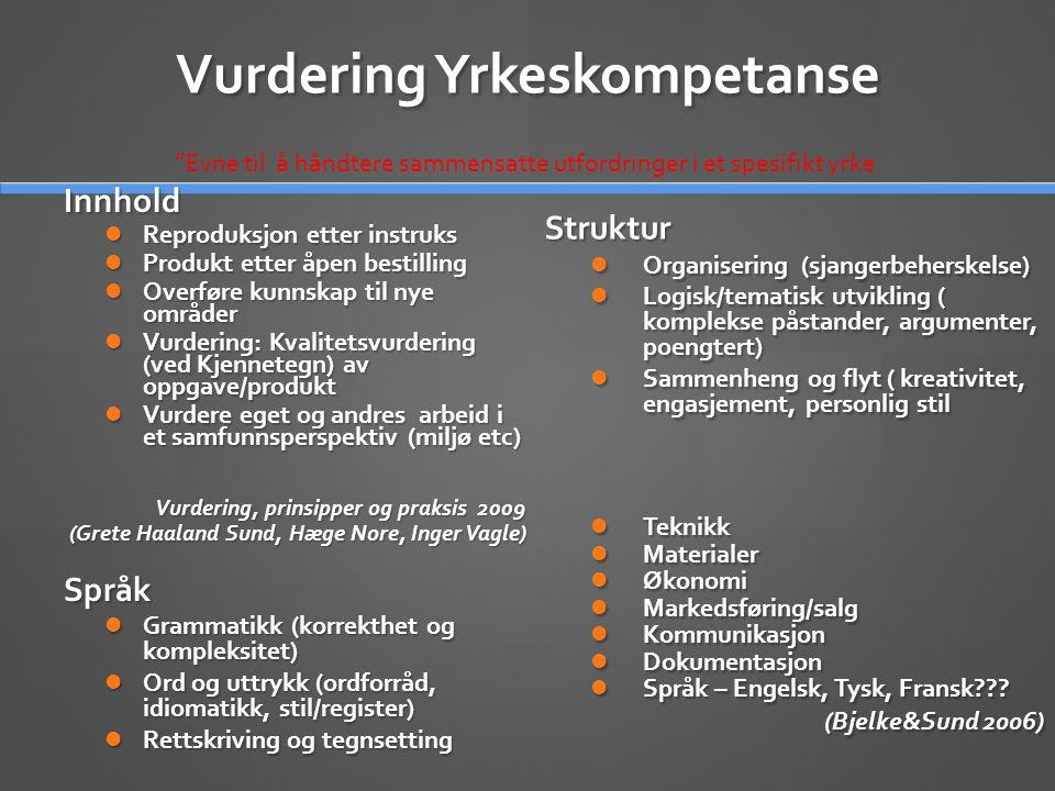 Vurdering Yrkeskompetanse Innhold  Reproduksjon etter instruks  Produkt etter åpen bestilling  Overføre kunnskap til nye områder  Vurdering: Kvalitetsvurdering (ved Kjennetegn) av oppgave/produkt  Vurdere eget og andres arbeid i et samfunnsperspektiv (miljø etc) Vurdering, prinsipper og praksis 2009 (Grete Haaland Sund, Hæge Nore, Inger Vagle) Språk  Grammatikk (korrekthet og kompleksitet)  Ord og uttrykk (ordforråd, idiomatikk, stil/register)  Rettskriving og tegnsetting Struktur  Organisering (sjangerbeherskelse)  Logisk/tematisk utvikling ( komplekse påstander, argumenter, poengtert)  Sammenheng og flyt ( kreativitet, engasjement, personlig stil  Teknikk  Materialer  Økonomi  Markedsføring/salg  Kommunikasjon  Dokumentasjon  Språk – Engelsk, Tysk, Fransk??.