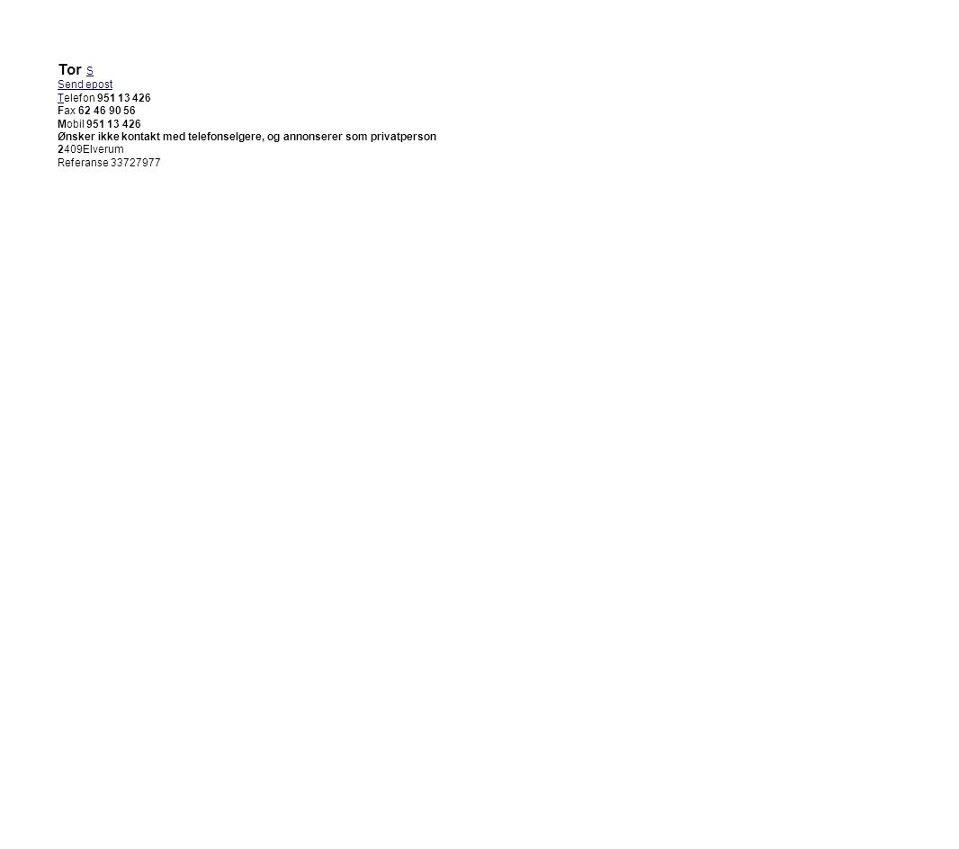 Tor S Send epost Telefon 951 13 426 Fax 62 46 90 56 Mobil 951 13 426 Ønsker ikke kontakt med telefonselgere, og annonserer som privatperson 2409Elveru