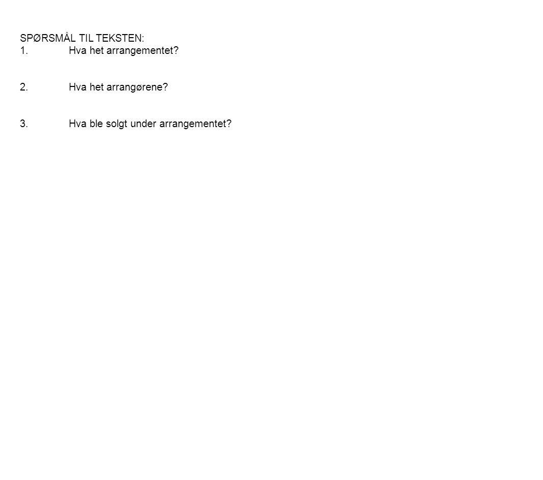 SPØRSMÅL TIL TEKSTEN: 1.Hva het arrangementet? 2.Hva het arrangørene? 3.Hva ble solgt under arrangementet?