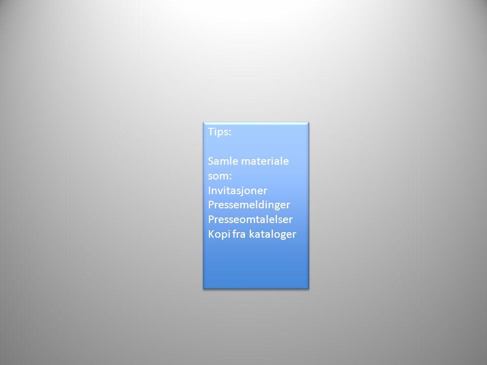 Tips: Samle materiale som: Invitasjoner Pressemeldinger Presseomtalelser Kopi fra kataloger Tips: Samle materiale som: Invitasjoner Pressemeldinger Pr