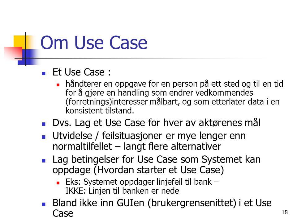 18 Om Use Case  Et Use Case :  håndterer en oppgave for en person på ett sted og til en tid for å gjøre en handling som endrer vedkommendes (forretnings)interesser målbart, og som etterlater data i en konsistent tilstand.