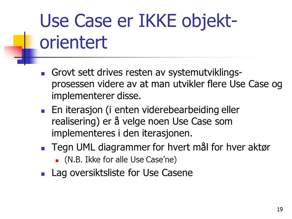 19 Use Case er IKKE objekt- orientert  Grovt sett drives resten av systemutviklings- prosessen videre av at man utvikler flere Use Case og implementerer disse.