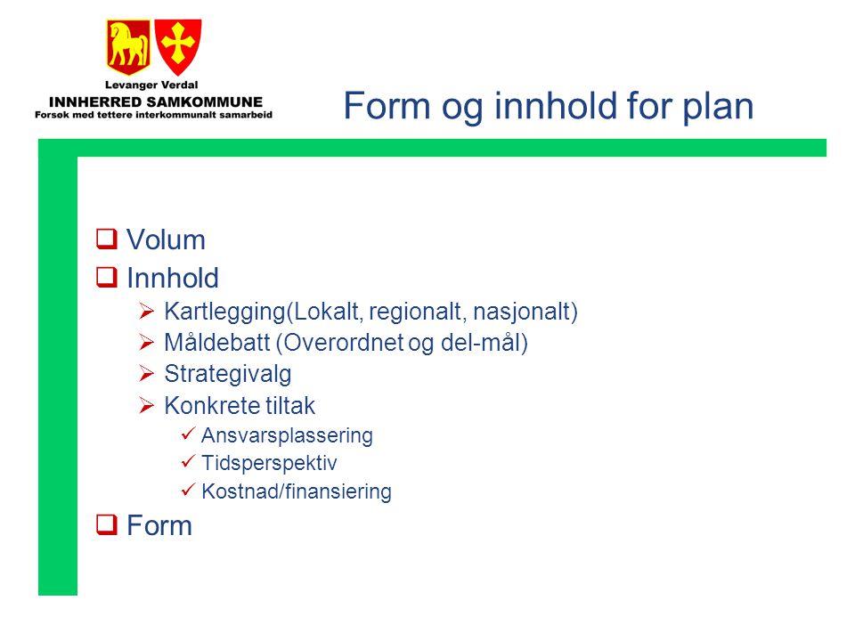 Form og innhold for plan  Volum  Innhold  Kartlegging(Lokalt, regionalt, nasjonalt)  Måldebatt (Overordnet og del-mål)  Strategivalg  Konkrete tiltak  Ansvarsplassering  Tidsperspektiv  Kostnad/finansiering  Form