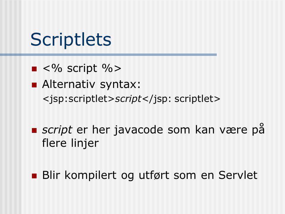 Scriptlets   Alternativ syntax: script  script er her javacode som kan være på flere linjer  Blir kompilert og utført som en Servlet