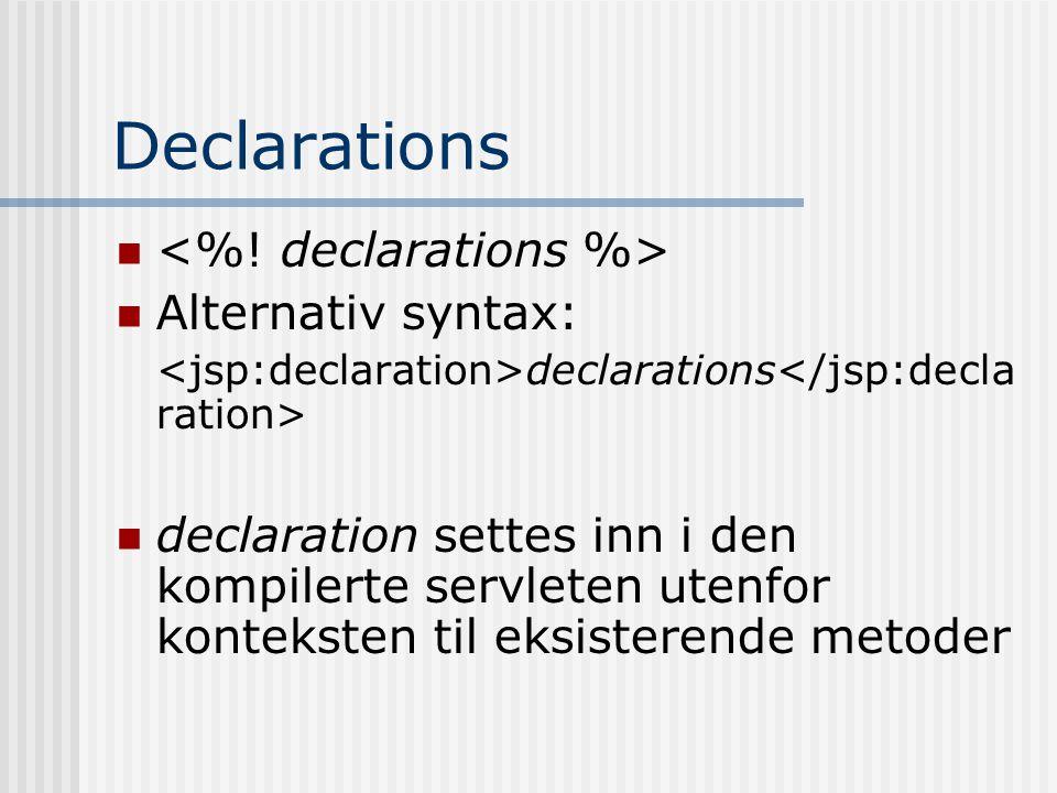 Declarations   Alternativ syntax: declarations  declaration settes inn i den kompilerte servleten utenfor konteksten til eksisterende metoder