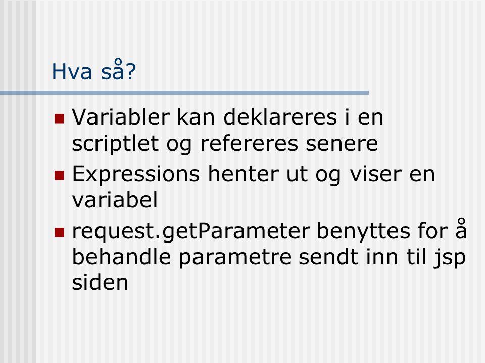 Hva så?  Variabler kan deklareres i en scriptlet og refereres senere  Expressions henter ut og viser en variabel  request.getParameter benyttes for