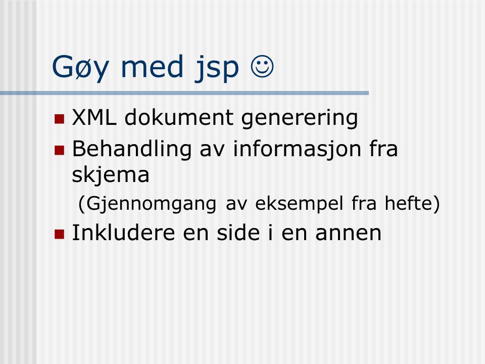 Gøy med jsp   XML dokument generering  Behandling av informasjon fra skjema (Gjennomgang av eksempel fra hefte)  Inkludere en side i en annen