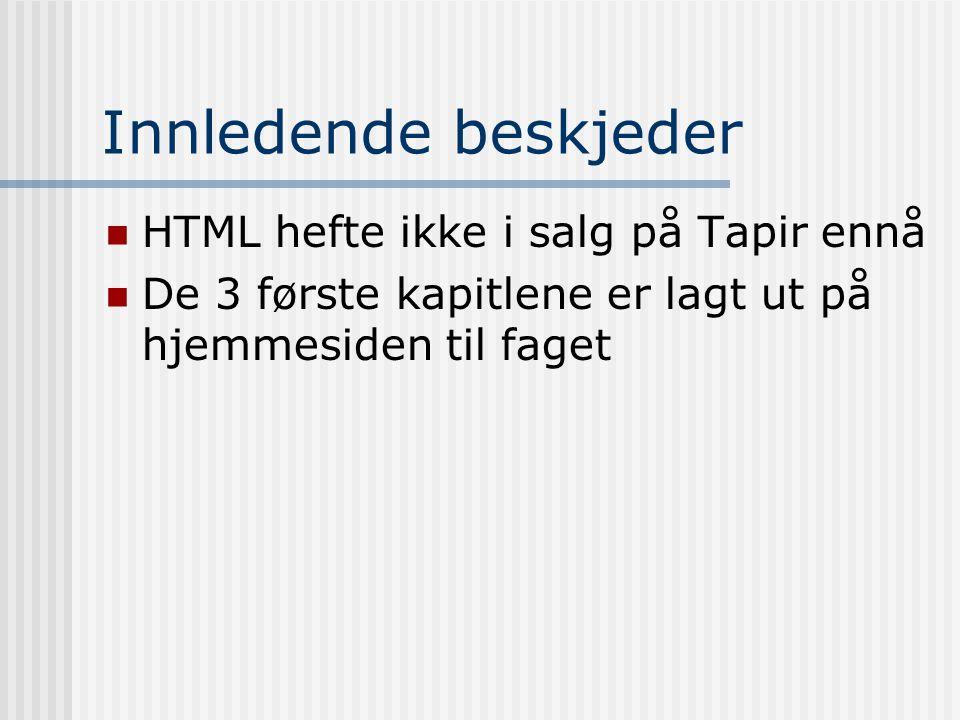 Innledende beskjeder  HTML hefte ikke i salg på Tapir ennå  De 3 første kapitlene er lagt ut på hjemmesiden til faget